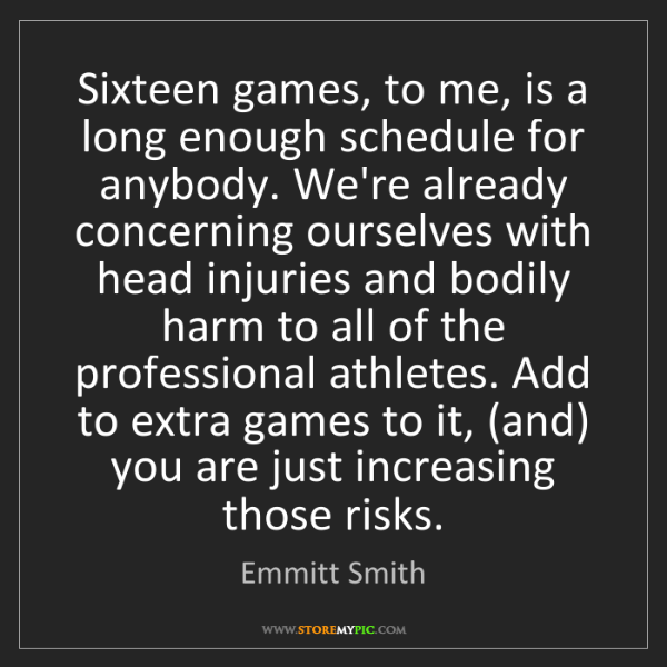 Emmitt Smith: Sixteen games, to me, is a long enough schedule for anybody....