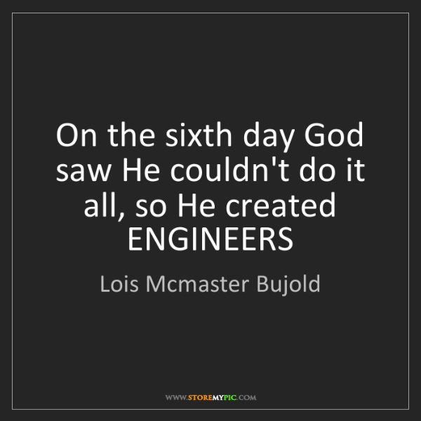 Lois Mcmaster Bujold: On the sixth day God saw He couldn't do it all, so He...