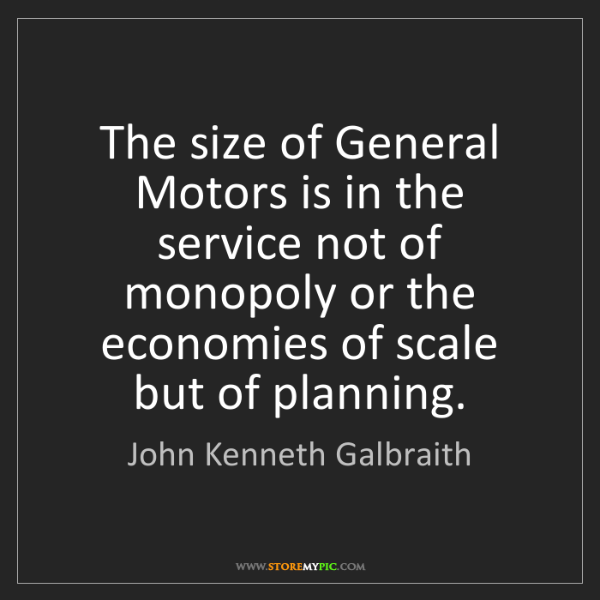 John Kenneth Galbraith: The size of General Motors is in the service not of monopoly...