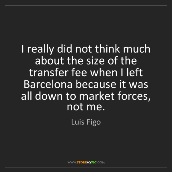Luis Figo: I really did not think much about the size of the transfer...