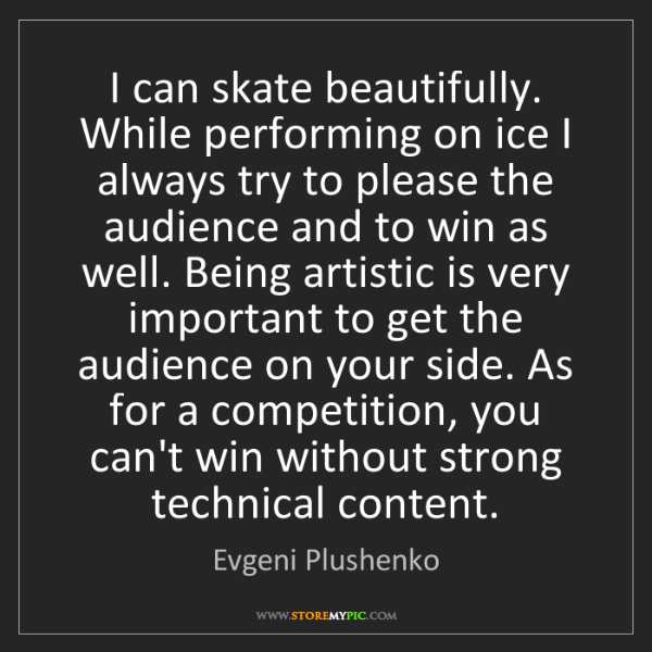 Evgeni Plushenko: I can skate beautifully. While performing on ice I always...