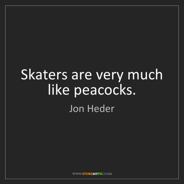Jon Heder: Skaters are very much like peacocks.