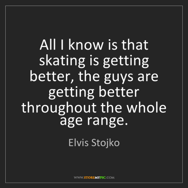 Elvis Stojko: All I know is that skating is getting better, the guys...