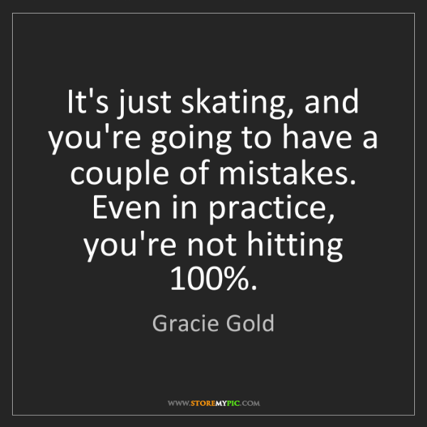 Gracie Gold: It's just skating, and you're going to have a couple...