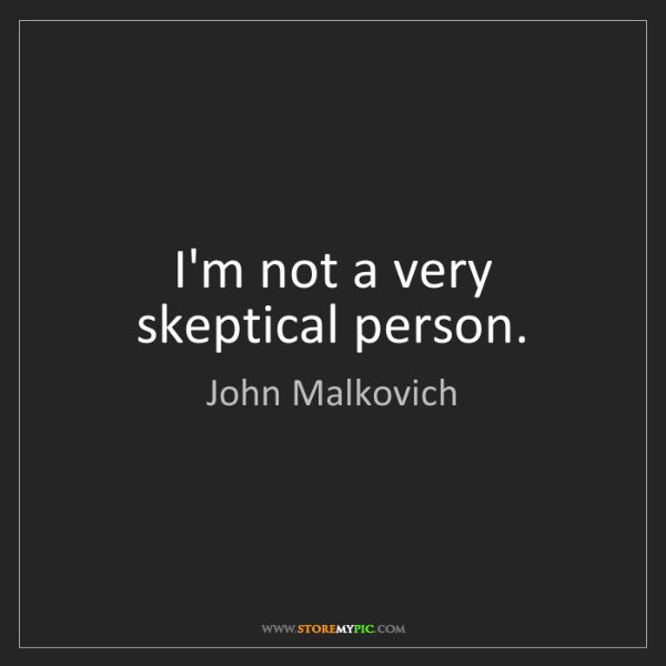 John Malkovich: I'm not a very skeptical person.