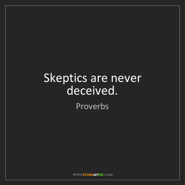 Proverbs: Skeptics are never deceived.