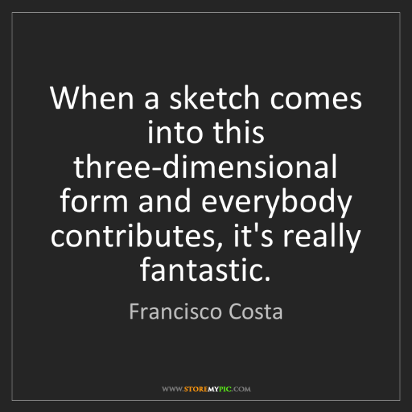 Francisco Costa: When a sketch comes into this three-dimensional form...