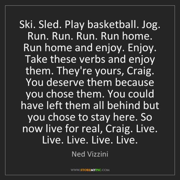 Ned Vizzini: Ski. Sled. Play basketball. Jog. Run. Run. Run. Run home....