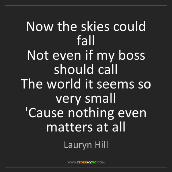 Lauryn Hill: Now the skies could fall   Not even if my boss should...