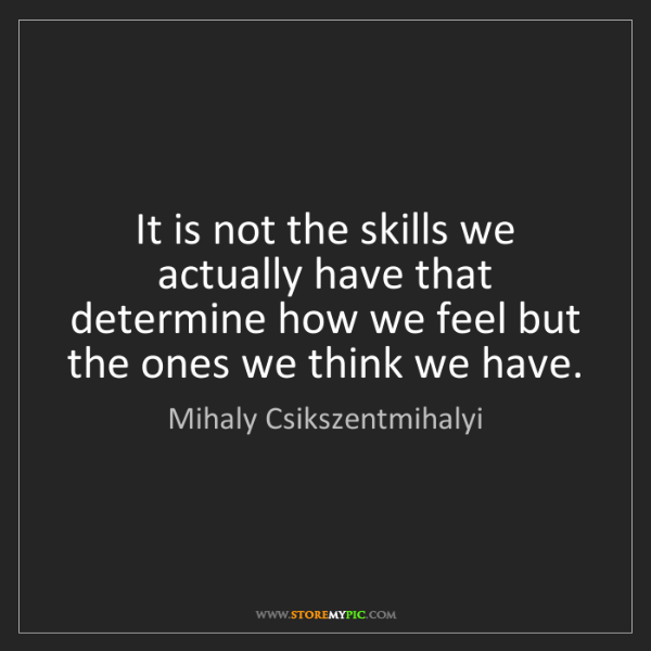 Mihaly Csikszentmihalyi: It is not the skills we actually have that determine...