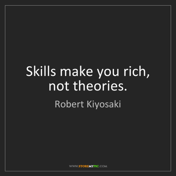 Robert Kiyosaki: Skills make you rich, not theories.