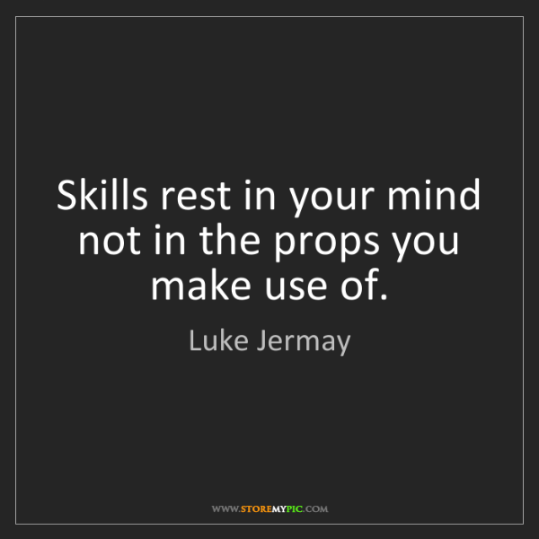 Luke Jermay: Skills rest in your mind not in the props you make use...