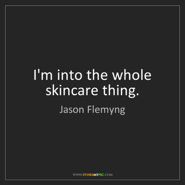 Jason Flemyng: I'm into the whole skincare thing.