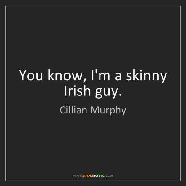 Cillian Murphy: You know, I'm a skinny Irish guy.