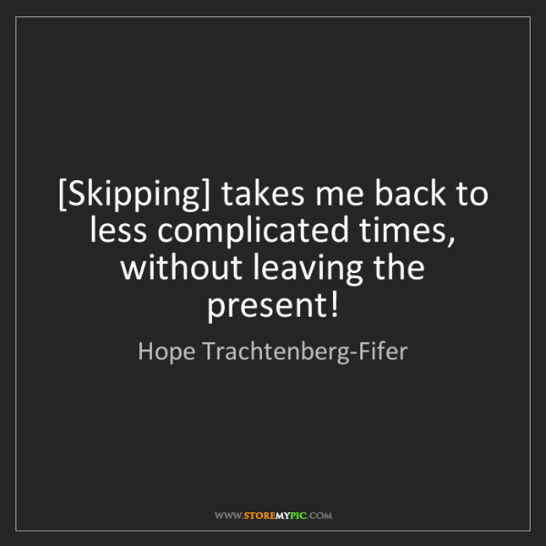 Hope Trachtenberg-Fifer: [Skipping] takes me back to less complicated times, without...