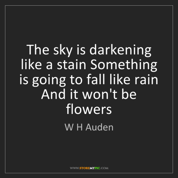 W H Auden: The sky is darkening like a stain Something is going...