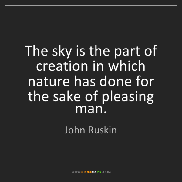 John Ruskin: The sky is the part of creation in which nature has done...