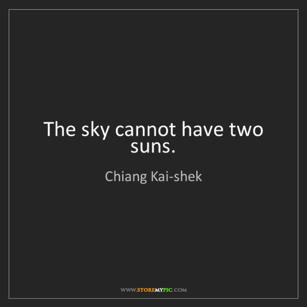 Chiang Kai-shek: The sky cannot have two suns.