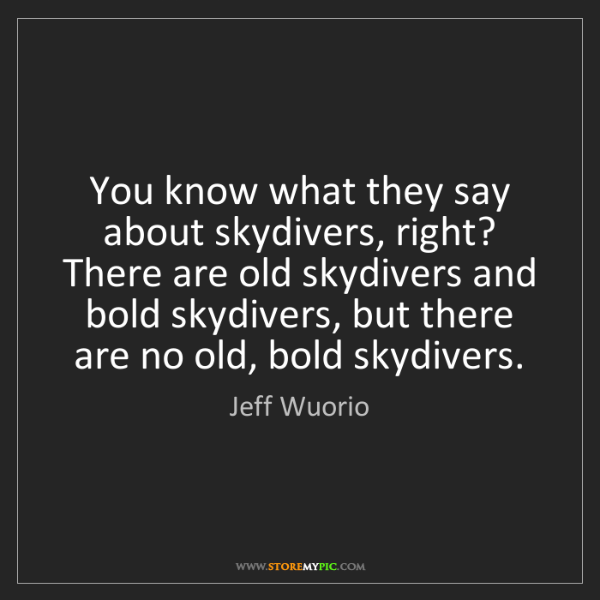 Jeff Wuorio: You know what they say about skydivers, right? There...