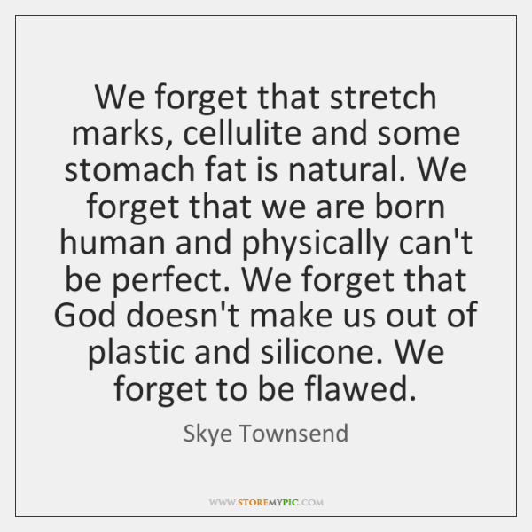 We forget that stretch marks, cellulite and some stomach fat is natural. ...