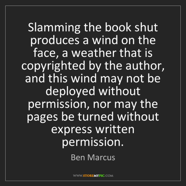 Ben Marcus: Slamming the book shut produces a wind on the face, a...