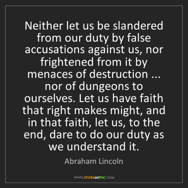 Abraham Lincoln: Neither let us be slandered from our duty by false accusations...