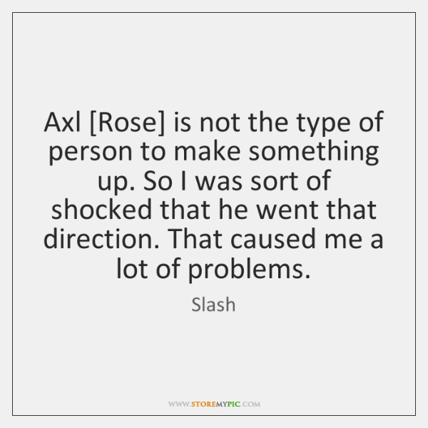Axl [Rose] is not the type of person to make something up. ...