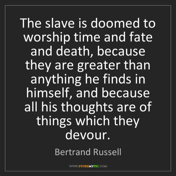 Bertrand Russell: The slave is doomed to worship time and fate and death,...