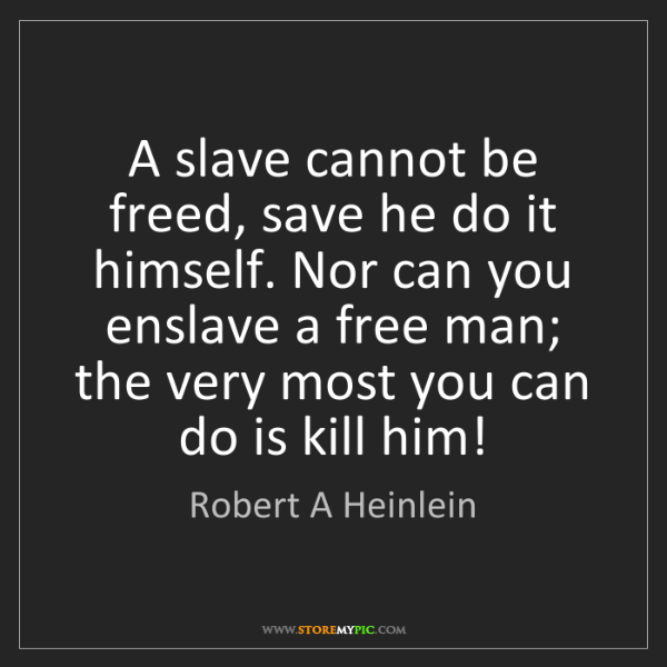 Robert A Heinlein: A slave cannot be freed, save he do it himself. Nor can...