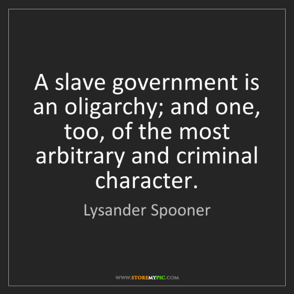 Lysander Spooner: A slave government is an oligarchy; and one, too, of...