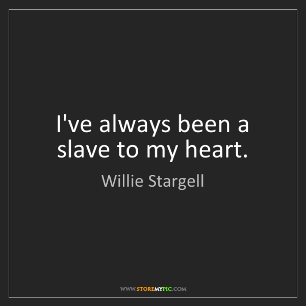 Willie Stargell: I've always been a slave to my heart.