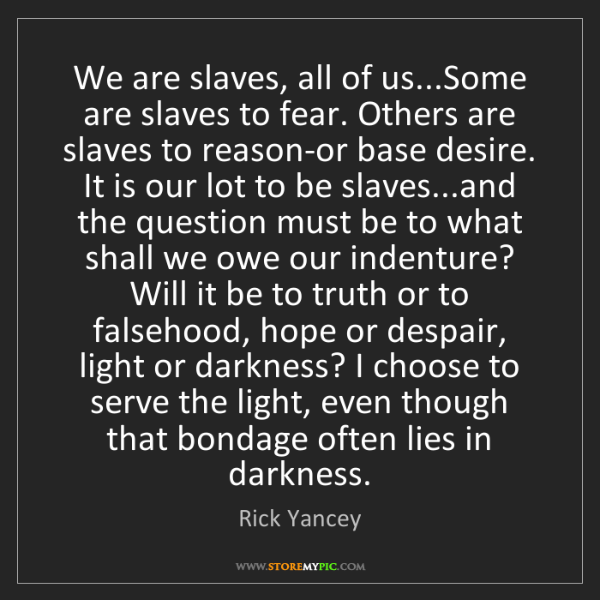 Rick Yancey: We are slaves, all of us...Some are slaves to fear. Others...