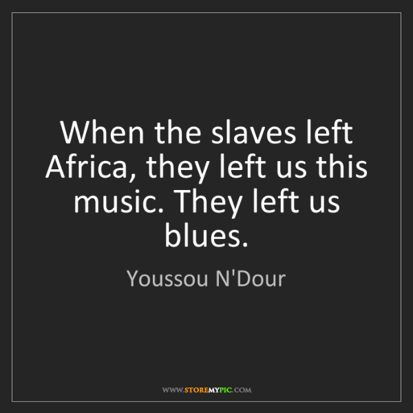 Youssou N'Dour: When the slaves left Africa, they left us this music....