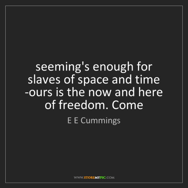 E E Cummings: seeming's enough for slaves of space and time   -ours...