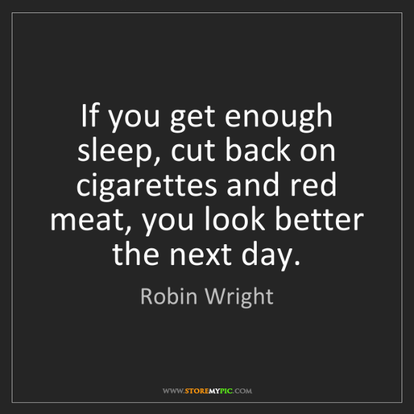 Robin Wright: If you get enough sleep, cut back on cigarettes and red...