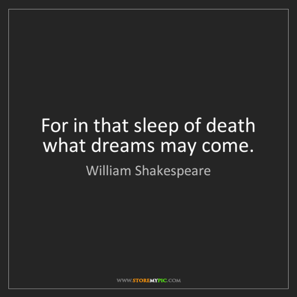William Shakespeare: For in that sleep of death what dreams may come.