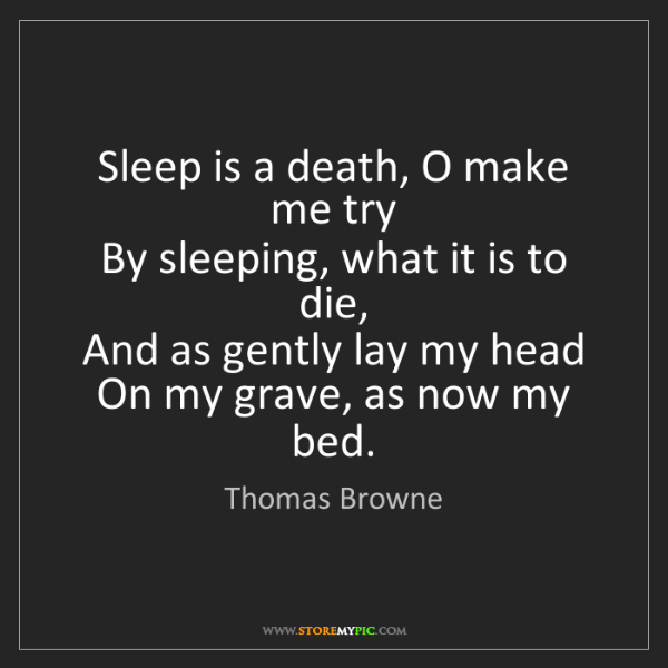 Thomas Browne: Sleep is a death, O make me try  By sleeping, what it...