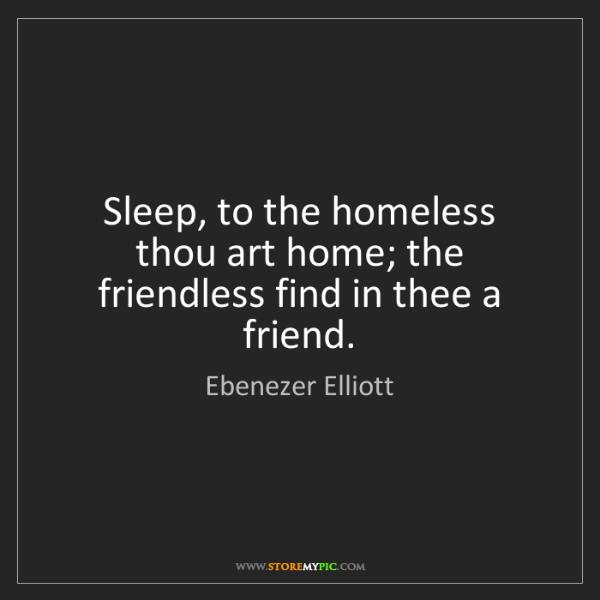 Ebenezer Elliott: Sleep, to the homeless thou art home; the friendless...