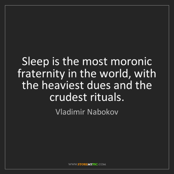 Vladimir Nabokov: Sleep is the most moronic fraternity in the world, with...