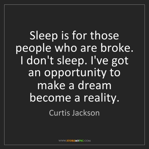 Curtis Jackson: Sleep is for those people who are broke. I don't sleep....