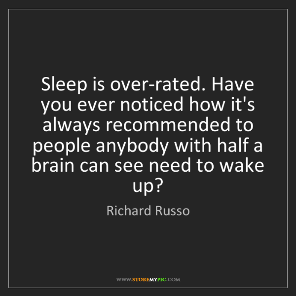 Richard Russo: Sleep is over-rated. Have you ever noticed how it's always...