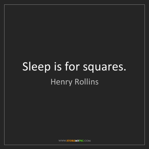 Henry Rollins: Sleep is for squares.