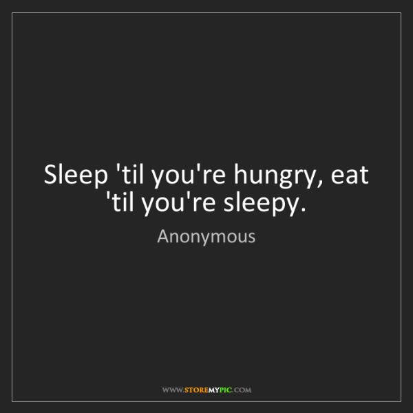 Anonymous: Sleep 'til you're hungry, eat 'til you're sleepy.