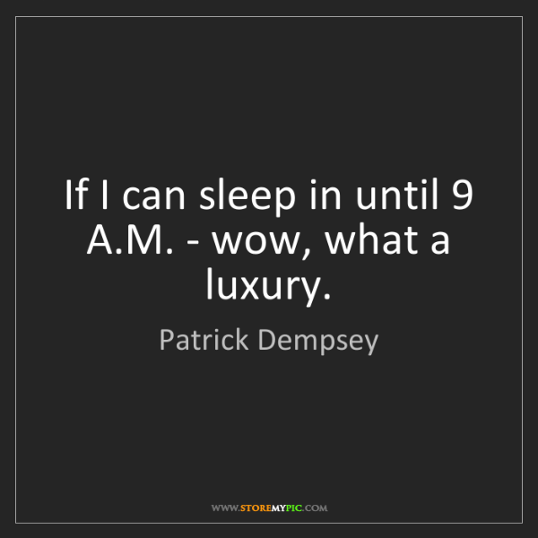 Patrick Dempsey: If I can sleep in until 9 A.M. - wow, what a luxury.