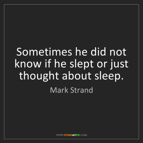 Mark Strand: Sometimes he did not know if he slept or just thought...