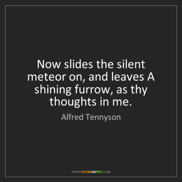 Alfred Tennyson: Now slides the silent meteor on, and leaves A shining...