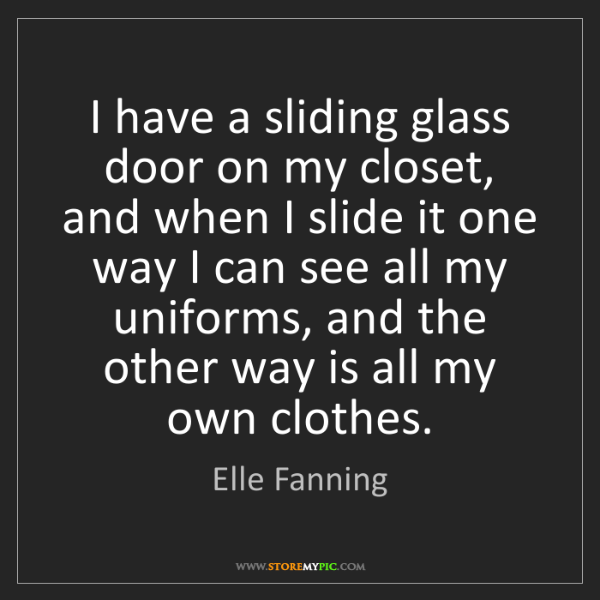 Elle Fanning: I have a sliding glass door on my closet, and when I...