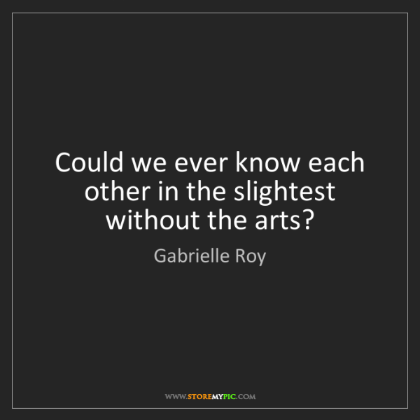 Gabrielle Roy: Could we ever know each other in the slightest without...