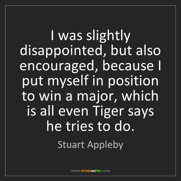 Stuart Appleby: I was slightly disappointed, but also encouraged, because...