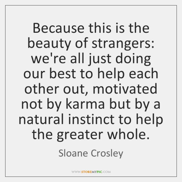 Because this is the beauty of strangers: we're all just doing our ...